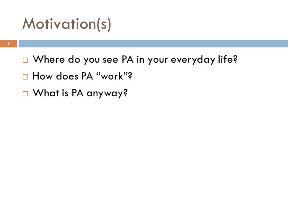 """Motivation(s)  Where do you see PA in your everyday life?  How does PA """"work""""?  What is PA anyway? 2"""