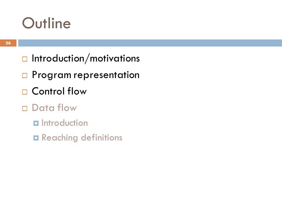 Outline  Introduction/motivations  Program representation  Control flow  Data flow  Introduction  Reaching definitions 26