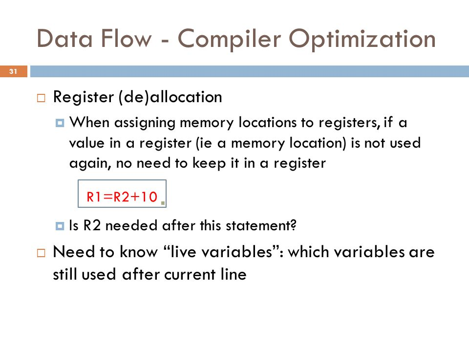 Data Flow - Compiler Optimization  Register (de)allocation  When assigning memory locations to registers, if a value in a register (ie a memory loca