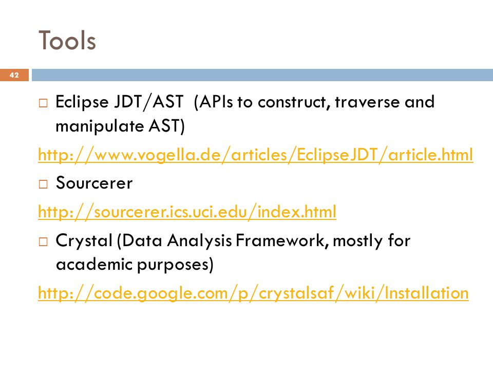 Tools 42  Eclipse JDT/AST (APIs to construct, traverse and manipulate AST) http://www.vogella.de/articles/EclipseJDT/article.html  Sourcerer http://sourcerer.ics.uci.edu/index.html  Crystal (Data Analysis Framework, mostly for academic purposes) http://code.google.com/p/crystalsaf/wiki/Installation