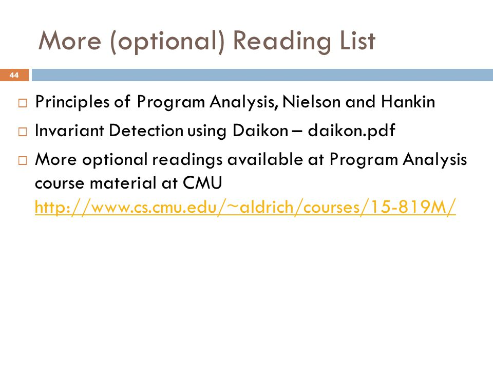 More (optional) Reading List 44  Principles of Program Analysis, Nielson and Hankin  Invariant Detection using Daikon – daikon.pdf  More optional readings available at Program Analysis course material at CMU http://www.cs.cmu.edu/~aldrich/courses/15-819M/ http://www.cs.cmu.edu/~aldrich/courses/15-819M/