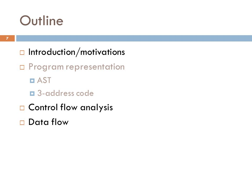 Outline  Introduction/motivations  Program representation  AST  3-address code  Control flow analysis  Data flow 7