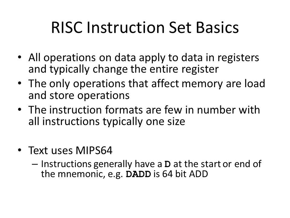 RISC Instruction Set Basics All operations on data apply to data in registers and typically change the entire register The only operations that affect memory are load and store operations The instruction formats are few in number with all instructions typically one size Text uses MIPS64 – Instructions generally have a D at the start or end of the mnemonic, e.g.