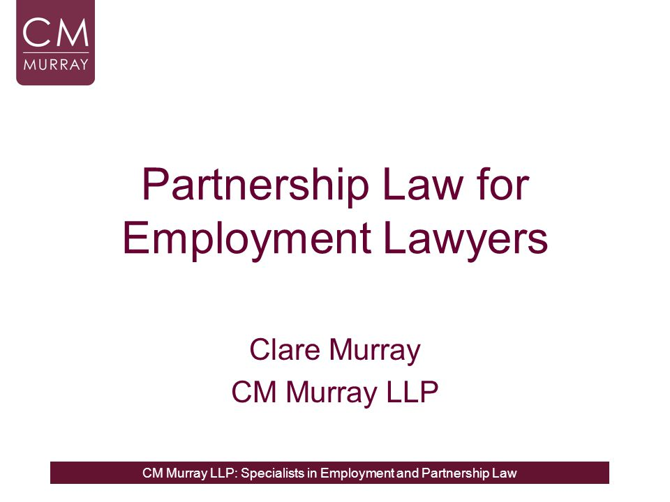 CM Murray LLP: Specialists in Employment and Partnership Law Partnership Spoilers General Partnerships and LLPs covered by separate bodies of law In the absence of a partnership or LLP agreement certain default rules regulate individuals' rights & duties Fiduciary duties always apply to general partners but do not automatically apply to LLP Members or LLPs Partner status requires assessment of parties' intention and factual assessment against certain factors There is no minimum threshold requirement for management involvement or profit sharing to be partner.