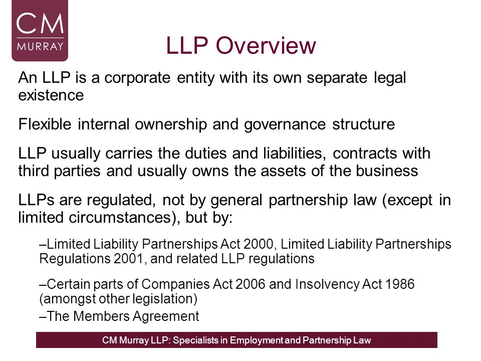 CM Murray LLP: Specialists in Employment and Partnership Law LLP Overview An LLP is a corporate entity with its own separate legal existence Flexible