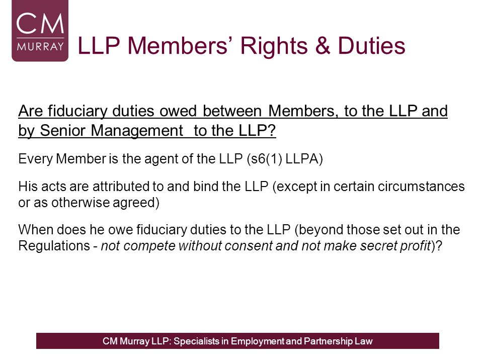 CM Murray LLP: Specialists in Employment and Partnership Law LLP Members' Rights & Duties Are fiduciary duties owed between Members, to the LLP and by