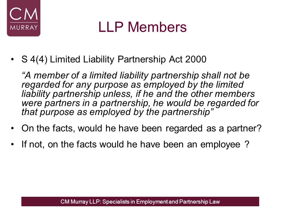 """CM Murray LLP: Specialists in Employment and Partnership Law LLP Members S 4(4) Limited Liability Partnership Act 2000 """"A member of a limited liabilit"""