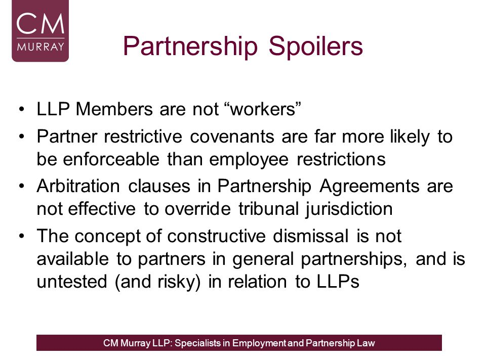 CM Murray LLP: Specialists in Employment and Partnership Law General Partnerships Overview General Partnerships are regulated by: Partnership Act 1890 Express partnership agreement Partnership is the relation which subsists between persons carrying on a business in common with a view of profit s1(1) PA No separate corporate entity, just a collection of two or more individuals in business together to make a profit