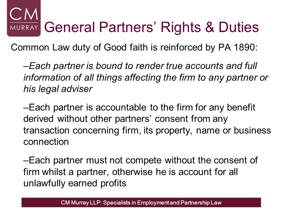 CM Murray LLP: Specialists in Employment and Partnership Law General Partners' Rights & Duties Default rules which apply, in absence of agreement otherwise: All partners share equally in capital and profits and contribute equally to losses of firm Every partner can participate in management of firm Changes to nature of business require unanimity; ordinary matters regarding firm business need a majority decision only Every partner is entitled to have full access to, inspect and copy any of the partnership books