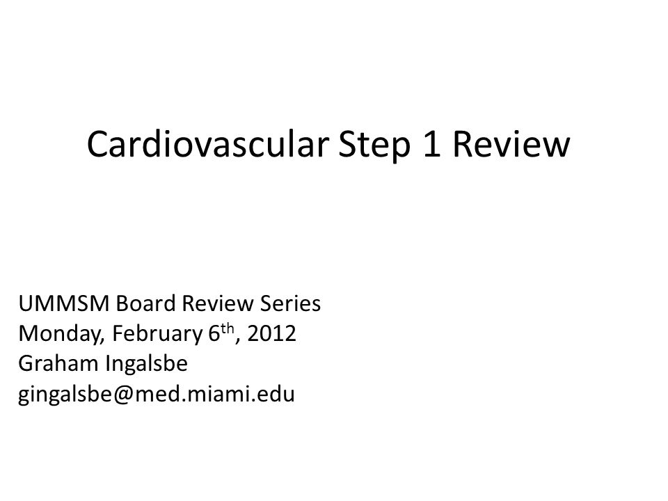 Cardiovascular Step 1 Review UMMSM Board Review Series Monday, February 6 th, 2012 Graham Ingalsbe gingalsbe@med.miami.edu