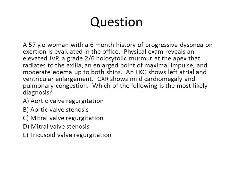 Question A 57 y.o woman with a 6 month history of progressive dyspnea on exertion is evaluated in the office. Physical exam reveals an elevated JVP, a