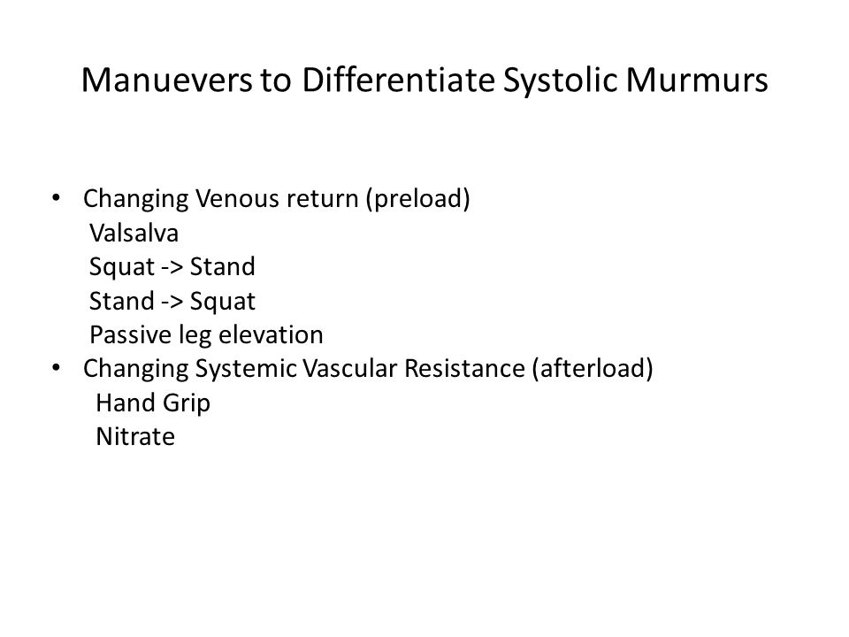 Manuevers to Differentiate Systolic Murmurs Changing Venous return (preload) Valsalva Squat -> Stand Stand -> Squat Passive leg elevation Changing Systemic Vascular Resistance (afterload) Hand Grip Nitrate