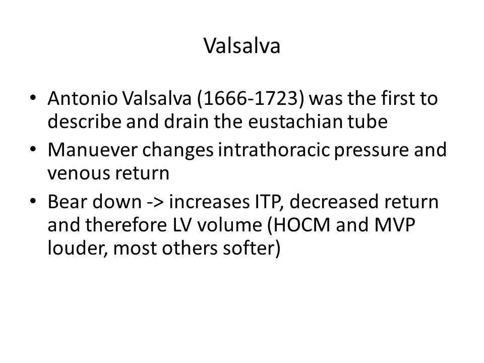 Valsalva Antonio Valsalva (1666-1723) was the first to describe and drain the eustachian tube Manuever changes intrathoracic pressure and venous retur