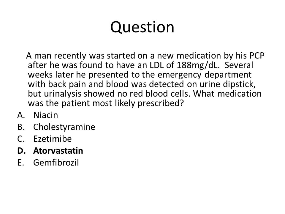 Question A man recently was started on a new medication by his PCP after he was found to have an LDL of 188mg/dL. Several weeks later he presented to