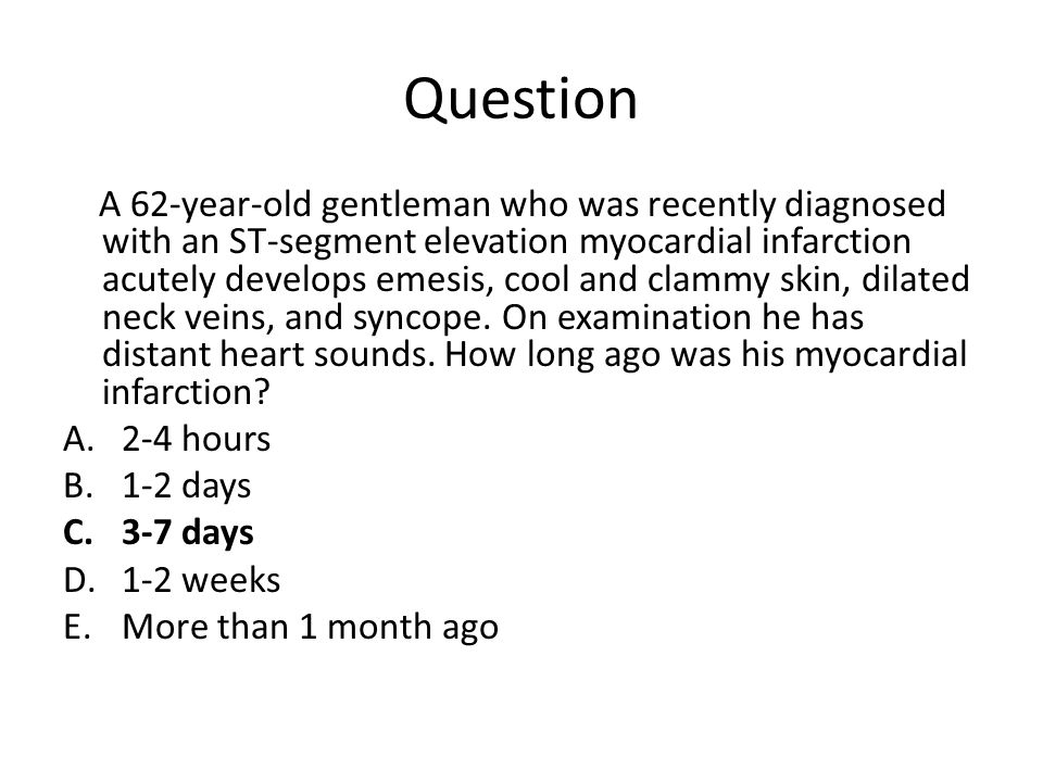Question A 62-year-old gentleman who was recently diagnosed with an ST-segment elevation myocardial infarction acutely develops emesis, cool and clammy skin, dilated neck veins, and syncope.