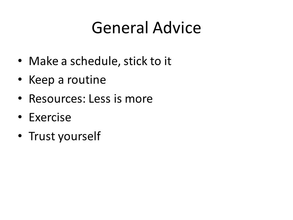 General Advice Make a schedule, stick to it Keep a routine Resources: Less is more Exercise Trust yourself