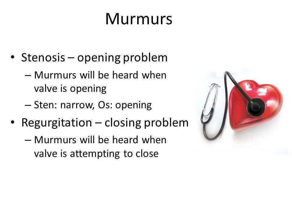 Murmurs Stenosis – opening problem – Murmurs will be heard when valve is opening – Sten: narrow, Os: opening Regurgitation – closing problem – Murmurs will be heard when valve is attempting to close
