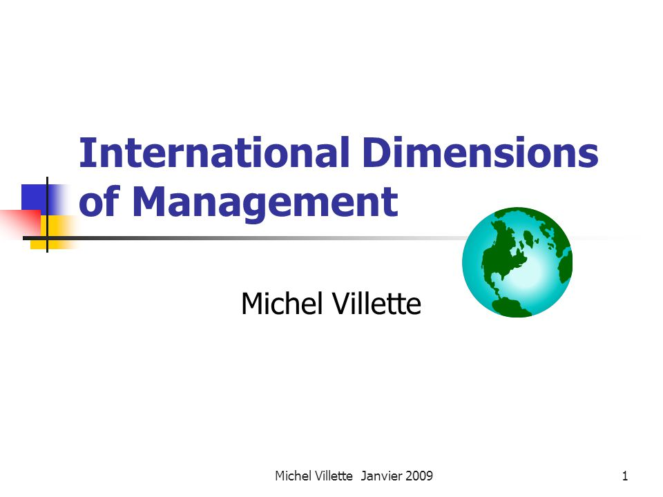 Michel Villette Janvier 20092 International Dimensions of Management Course Objectives The course is designed to provide a comprehensive and up-to-date overview of the main issues managers are facing within European multinational corporations.