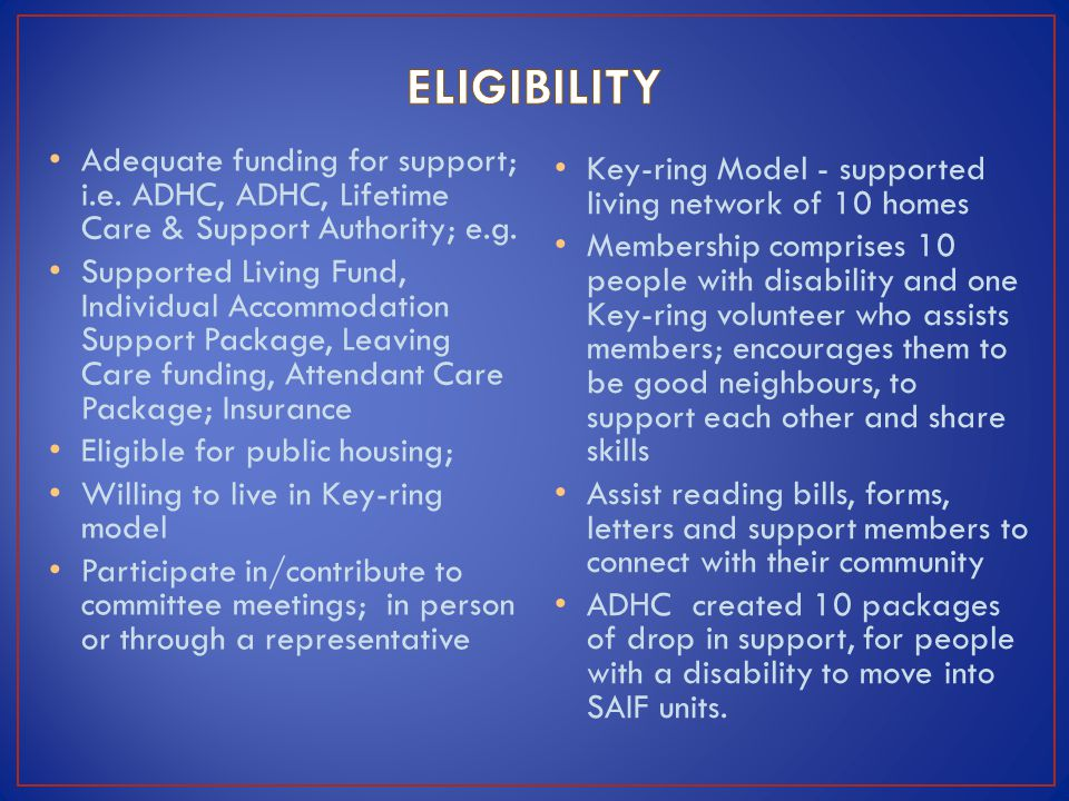 Adequate funding for support; i.e. ADHC, ADHC, Lifetime Care & Support Authority; e.g. Supported Living Fund, Individual Accommodation Support Package