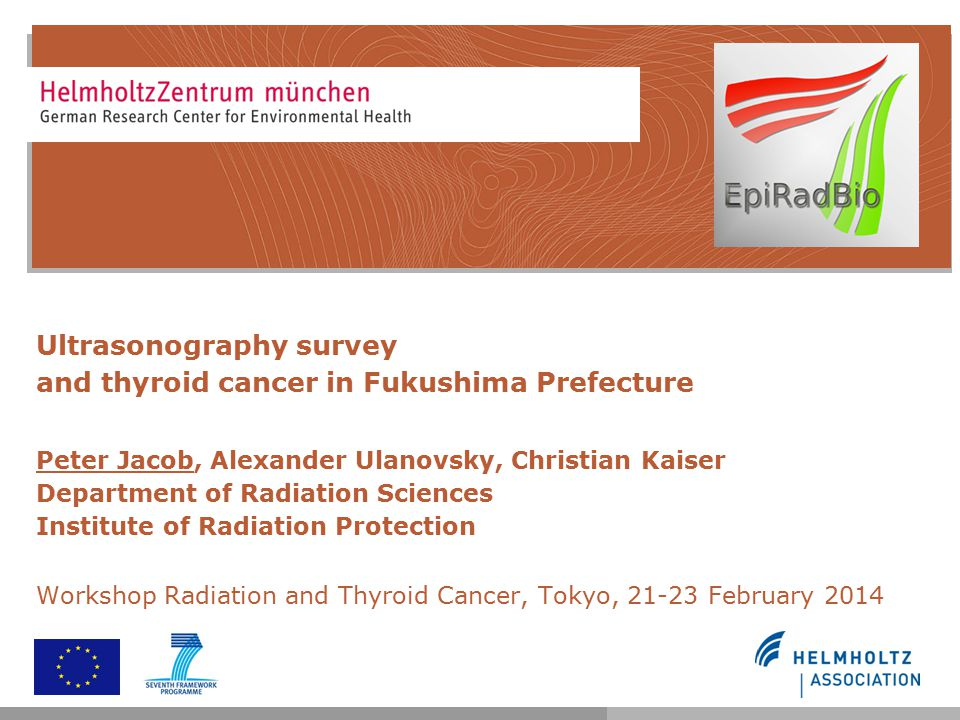 Ultrasonography survey and thyroid cancer in Fukushima Prefecture Peter Jacob, Alexander Ulanovsky, Christian Kaiser Department of Radiation Sciences
