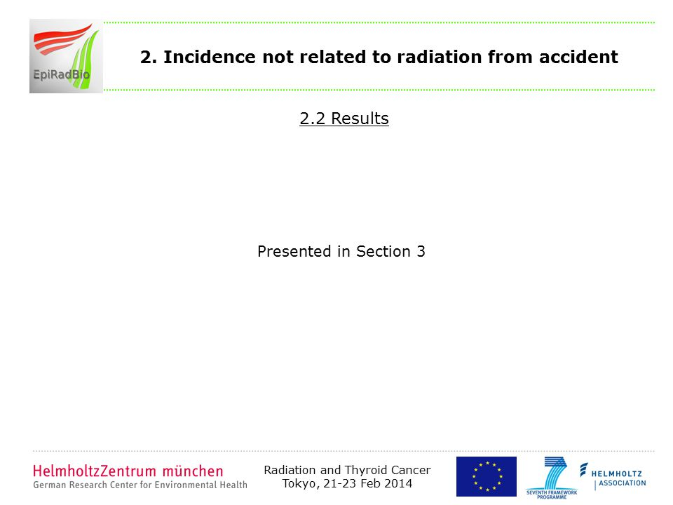 Radiation and Thyroid Cancer Tokyo, 21-23 Feb 2014 2. Incidence not related to radiation from accident 2.2 Results Presented in Section 3