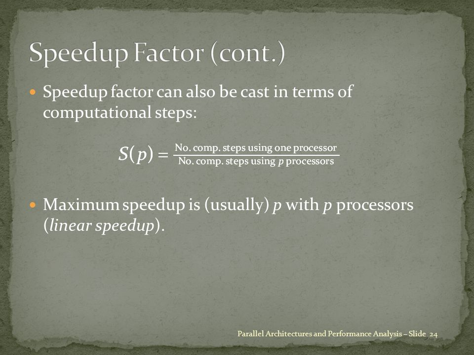 Speedup factor can also be cast in terms of computational steps: Maximum speedup is (usually) p with p processors (linear speedup). Parallel Architect