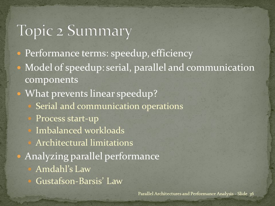 Performance terms: speedup, efficiency Model of speedup: serial, parallel and communication components What prevents linear speedup? Serial and commun