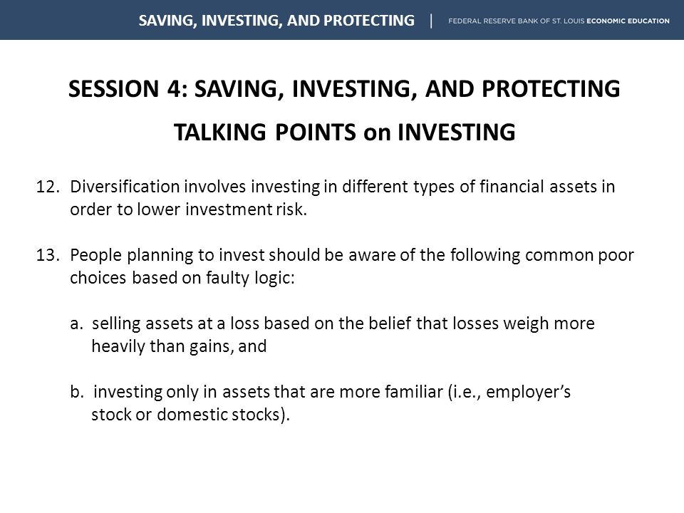 SESSION 4: SAVING, INVESTING, AND PROTECTING TALKING POINTS on INVESTING SAVING, INVESTING, AND PROTECTING 12.Diversification involves investing in different types of financial assets in order to lower investment risk.