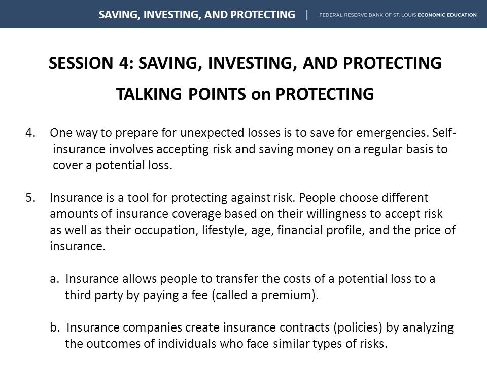 SESSION 4: SAVING, INVESTING, AND PROTECTING TALKING POINTS on PROTECTING SAVING, INVESTING, AND PROTECTING 4.One way to prepare for unexpected losses is to save for emergencies.