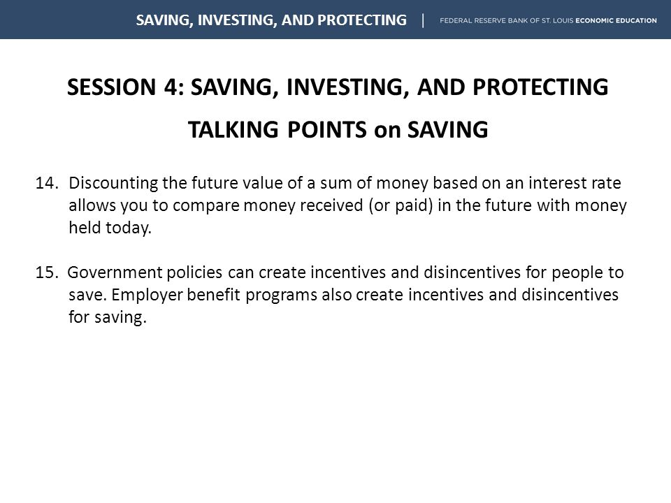 SESSION 4: SAVING, INVESTING, AND PROTECTING TALKING POINTS on SAVING SAVING, INVESTING, AND PROTECTING 14.Discounting the future value of a sum of money based on an interest rate allows you to compare money received (or paid) in the future with money held today.