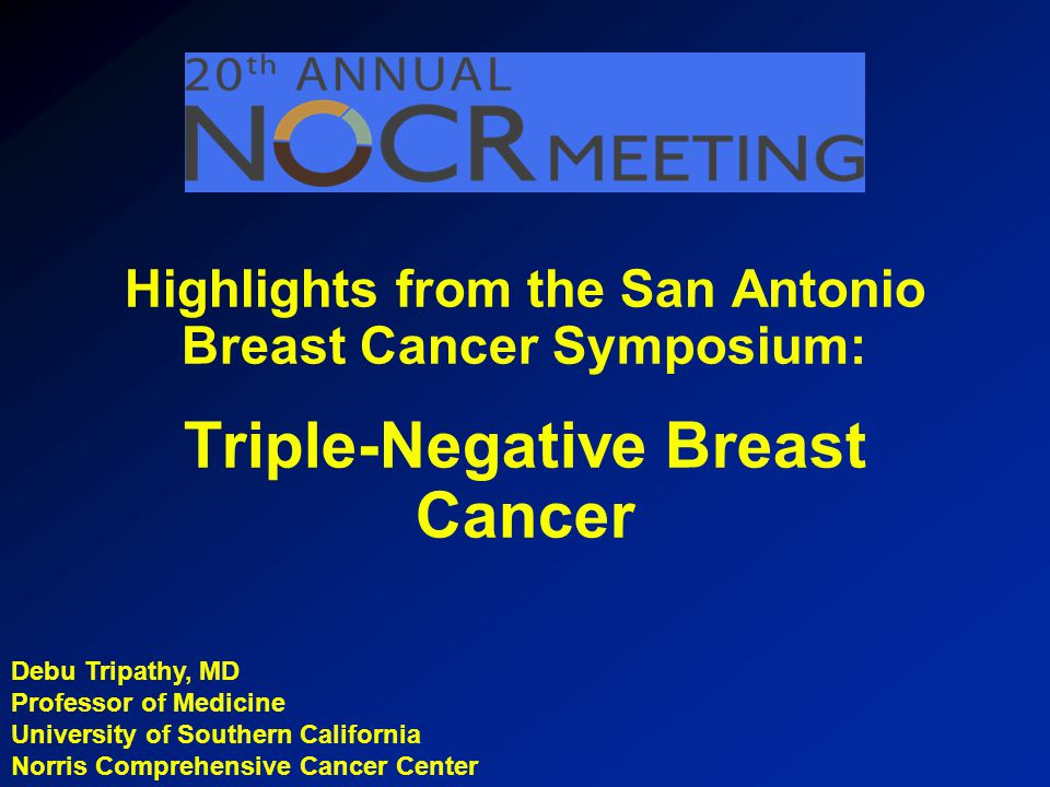 Debu Tripathy, MD Professor of Medicine University of Southern California Norris Comprehensive Cancer Center Highlights from the San Antonio Breast Cancer Symposium: Triple-Negative Breast Cancer