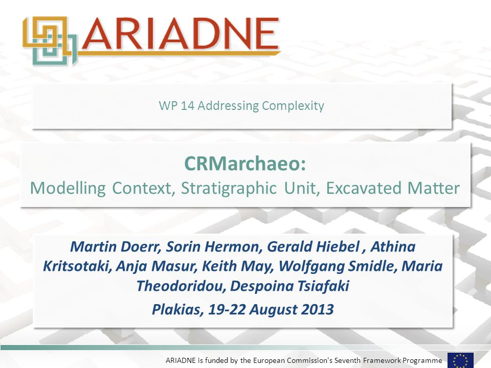 ARIADNE is funded by the European Commission s Seventh Framework Programme WP 14 Addressing Complexity Martin Doerr, Sorin Hermon, Gerald Hiebel, Athina Kritsotaki, Anja Masur, Keith May, Wolfgang Smidle, Maria Theodoridou, Despoina Tsiafaki Plakias, 19-22 August 2013 Martin Doerr, Sorin Hermon, Gerald Hiebel, Athina Kritsotaki, Anja Masur, Keith May, Wolfgang Smidle, Maria Theodoridou, Despoina Tsiafaki Plakias, 19-22 August 2013 CRMarchaeo: Modelling Context, Stratigraphic Unit, Excavated Matter CRMarchaeo: Modelling Context, Stratigraphic Unit, Excavated Matter