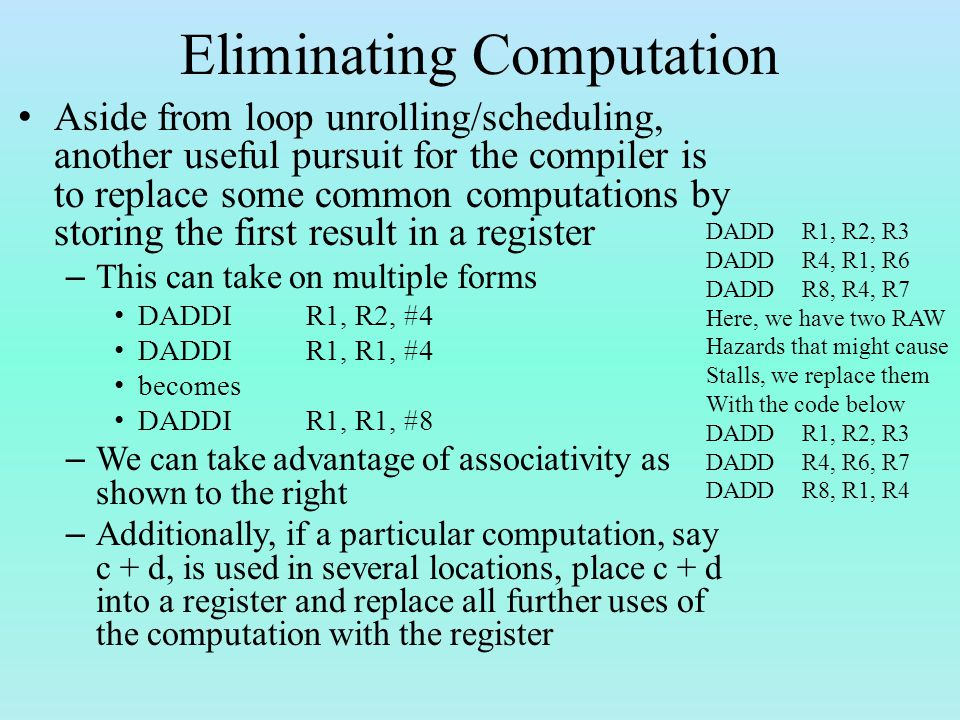Eliminating Computation Aside from loop unrolling/scheduling, another useful pursuit for the compiler is to replace some common computations by storing the first result in a register – This can take on multiple forms DADDIR1, R2, #4 DADDIR1, R1, #4 becomes DADDIR1, R1, #8 – We can take advantage of associativity as shown to the right – Additionally, if a particular computation, say c + d, is used in several locations, place c + d into a register and replace all further uses of the computation with the register DADDR1, R2, R3 DADDR4, R1, R6 DADDR8, R4, R7 Here, we have two RAW Hazards that might cause Stalls, we replace them With the code below DADDR1, R2, R3 DADDR4, R6, R7 DADDR8, R1, R4