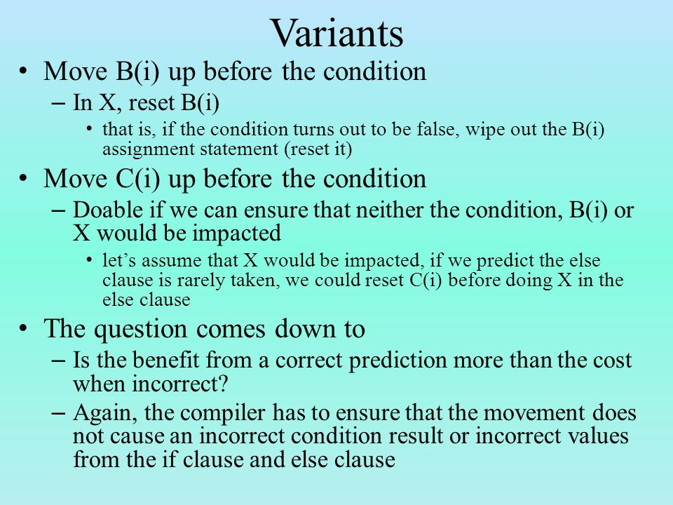Variants Move B(i) up before the condition – In X, reset B(i) that is, if the condition turns out to be false, wipe out the B(i) assignment statement (reset it) Move C(i) up before the condition – Doable if we can ensure that neither the condition, B(i) or X would be impacted let's assume that X would be impacted, if we predict the else clause is rarely taken, we could reset C(i) before doing X in the else clause The question comes down to – Is the benefit from a correct prediction more than the cost when incorrect.