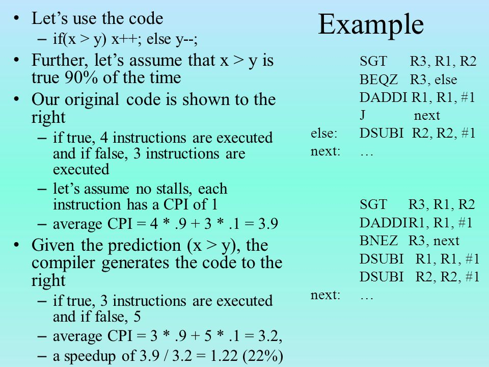 Example Let's use the code – if(x > y) x++; else y--; Further, let's assume that x > y is true 90% of the time Our original code is shown to the right – if true, 4 instructions are executed and if false, 3 instructions are executed – let's assume no stalls, each instruction has a CPI of 1 – average CPI = 4 *.9 + 3 *.1 = 3.9 Given the prediction (x > y), the compiler generates the code to the right – if true, 3 instructions are executed and if false, 5 – average CPI = 3 *.9 + 5 *.1 = 3.2, – a speedup of 3.9 / 3.2 = 1.22 (22%) SGT R3, R1, R2 BEQZ R3, else DADDI R1, R1, #1 J next else:DSUBI R2, R2, #1 next:… SGT R3, R1, R2 DADDIR1, R1, #1 BNEZR3, next DSUBI R1, R1, #1 DSUBI R2, R2, #1 next:…