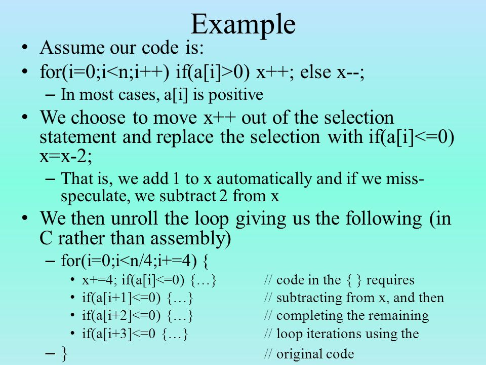 Example Assume our code is: for(i=0;i 0) x++; else x--; – In most cases, a[i] is positive We choose to move x++ out of the selection statement and replace the selection with if(a[i]<=0) x=x-2; – That is, we add 1 to x automatically and if we miss- speculate, we subtract 2 from x We then unroll the loop giving us the following (in C rather than assembly) – for(i=0;i<n/4;i+=4) { x+=4; if(a[i]<=0) {…}// code in the { } requires if(a[i+1]<=0) {…}// subtracting from x, and then if(a[i+2]<=0) {…}// completing the remaining if(a[i+3]<=0 {…}// loop iterations using the – } // original code