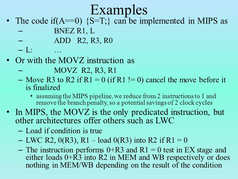 Examples The code if(A==0) {S=T;} can be implemented in MIPS as – BNEZ R1, L – ADD R2, R3, R0 – L:… Or with the MOVZ instruction as – MOVZ R2, R3, R1 – Move R3 to R2 if R1 = 0 (if R1 != 0) cancel the move before it is finalized assuming the MIPS pipeline, we reduce from 2 instructions to 1 and remove the branch penalty, so a potential savings of 2 clock cycles In MIPS, the MOVZ is the only predicated instruction, but other architectures offer others such as LWC – Load if condition is true – LWC R2, 0(R3), R1 – load 0(R3) into R2 if R1 = 0 – The instruction performs 0+R3 and R1 = 0 test in EX stage and either loads 0+R3 into R2 in MEM and WB respectively or does nothing in MEM/WB depending on the result of the condition