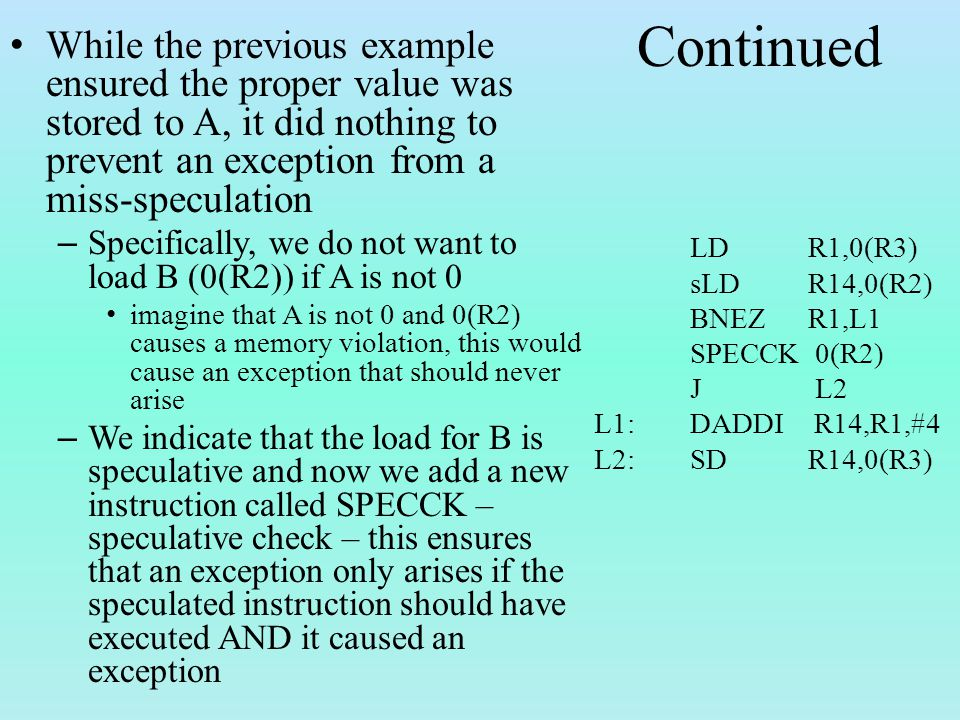 Continued While the previous example ensured the proper value was stored to A, it did nothing to prevent an exception from a miss-speculation – Specifically, we do not want to load B (0(R2)) if A is not 0 imagine that A is not 0 and 0(R2) causes a memory violation, this would cause an exception that should never arise – We indicate that the load for B is speculative and now we add a new instruction called SPECCK – speculative check – this ensures that an exception only arises if the speculated instruction should have executed AND it caused an exception LD R1,0(R3) sLD R14,0(R2) BNEZ R1,L1 SPECCK 0(R2) J L2 L1: DADDI R14,R1,#4 L2: SD R14,0(R3)
