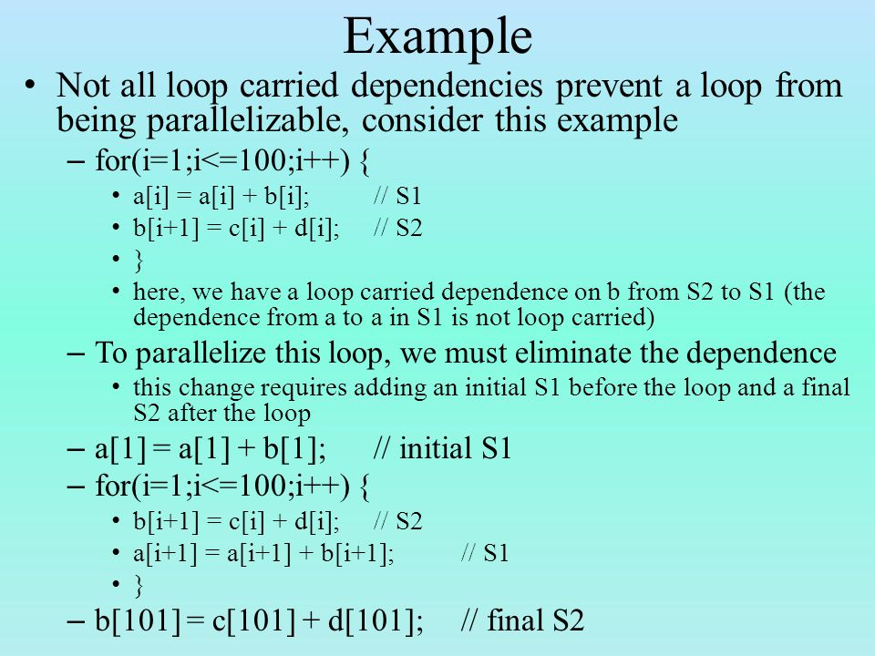 Example Not all loop carried dependencies prevent a loop from being parallelizable, consider this example – for(i=1;i<=100;i++) { a[i] = a[i] + b[i];// S1 b[i+1] = c[i] + d[i];// S2 } here, we have a loop carried dependence on b from S2 to S1 (the dependence from a to a in S1 is not loop carried) – To parallelize this loop, we must eliminate the dependence this change requires adding an initial S1 before the loop and a final S2 after the loop – a[1] = a[1] + b[1];// initial S1 – for(i=1;i<=100;i++) { b[i+1] = c[i] + d[i];// S2 a[i+1] = a[i+1] + b[i+1];// S1 } – b[101] = c[101] + d[101];// final S2