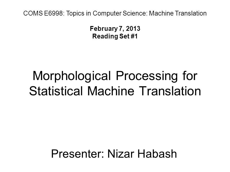 Morphological Processing for Statistical Machine Translation Presenter: Nizar Habash COMS E6998: Topics in Computer Science: Machine Translation February 7, 2013 Reading Set #1