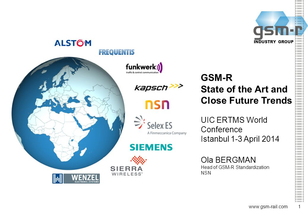 1 INDUSTRY GROUP 1   GSM-R State of the Art and Close Future Trends UIC ERTMS World Conference Istanbul 1-3 April 2014 Ola BERGMAN Head of GSM-R Standardization NSN