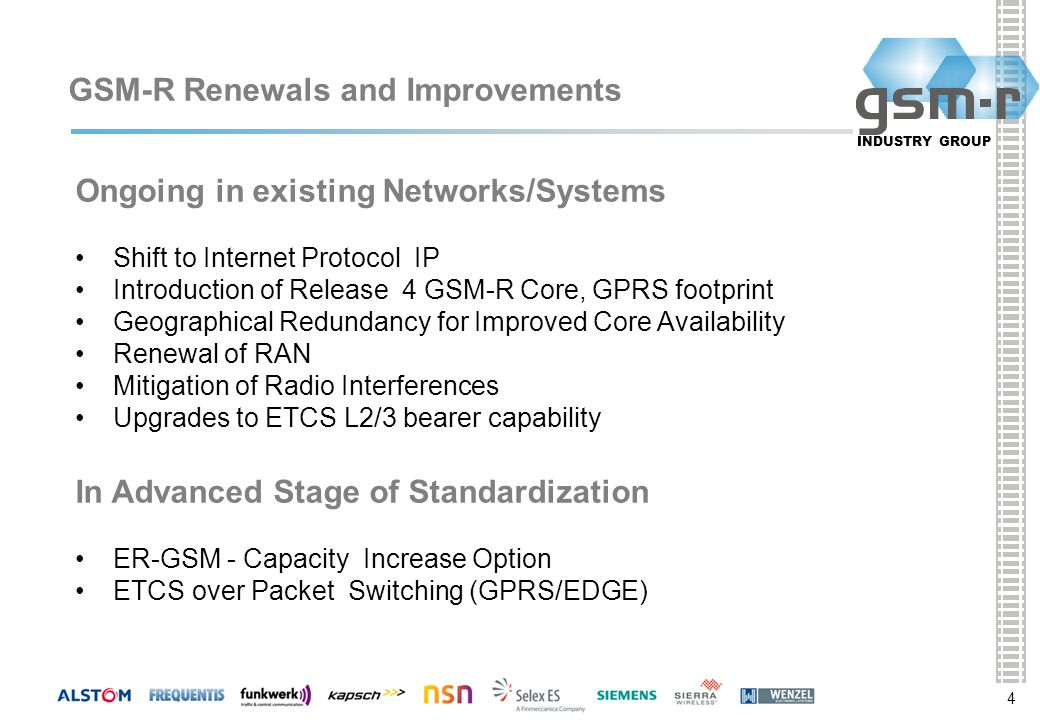 4 INDUSTRY GROUP 44 GSM-R Renewals and Improvements Ongoing in existing Networks/Systems Shift to Internet Protocol IP Introduction of Release 4 GSM-R Core, GPRS footprint Geographical Redundancy for Improved Core Availability Renewal of RAN Mitigation of Radio Interferences Upgrades to ETCS L2/3 bearer capability In Advanced Stage of Standardization ER-GSM - Capacity Increase Option ETCS over Packet Switching (GPRS/EDGE)
