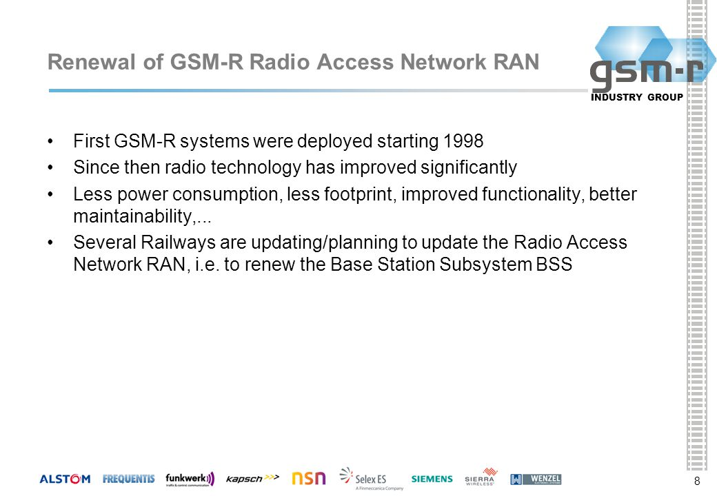 8 INDUSTRY GROUP 8 Renewal of GSM-R Radio Access Network RAN First GSM-R systems were deployed starting 1998 Since then radio technology has improved significantly Less power consumption, less footprint, improved functionality, better maintainability,...