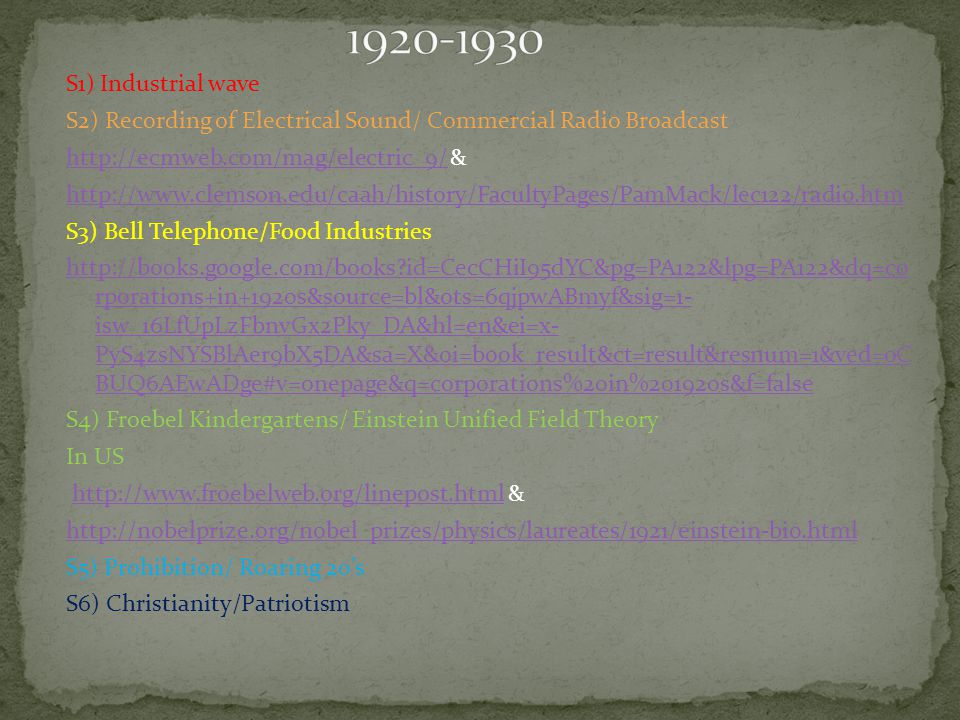S1) Industrial wave S2) Recording of Electrical Sound/ Commercial Radio Broadcast http://ecmweb.com/mag/electric_9/http://ecmweb.com/mag/electric_9/& http://www.clemson.edu/caah/history/FacultyPages/PamMack/lec122/radio.htm S3) Bell Telephone/Food Industries http://books.google.com/books id=CecCHiI95dYC&pg=PA122&lpg=PA122&dq=co rporations+in+1920s&source=bl&ots=6qjpwABmyf&sig=1- isw_16LfUpLzFbnvGx2Pky_DA&hl=en&ei=x- PyS4zsNYSBlAer9bX5DA&sa=X&oi=book_result&ct=result&resnum=1&ved=0C BUQ6AEwADge#v=onepage&q=corporations%20in%201920s&f=false S4) Froebel Kindergartens/ Einstein Unified Field Theory In US http://www.froebelweb.org/linepost.html &http://www.froebelweb.org/linepost.html http://nobelprize.org/nobel_prizes/physics/laureates/1921/einstein-bio.html S5) Prohibition/ Roaring 20's S6) Christianity/Patriotism