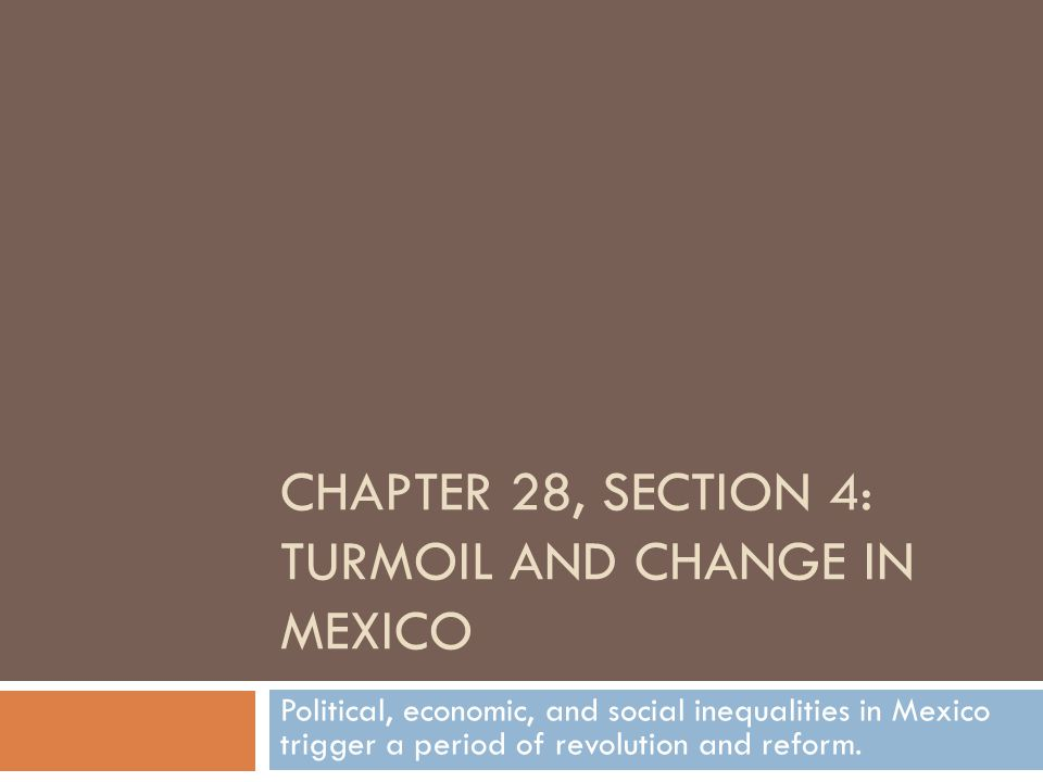CHAPTER 28, SECTION 4: TURMOIL AND CHANGE IN MEXICO Political, economic, and social inequalities in Mexico trigger a period of revolution and reform.