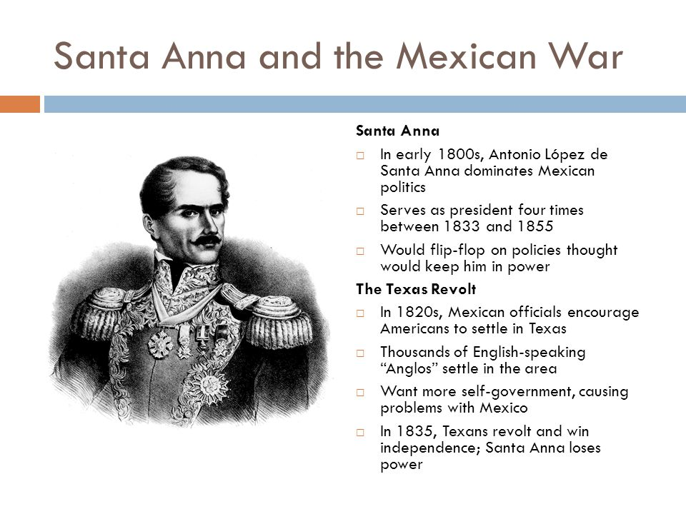 Santa Anna and the Mexican War Santa Anna  In early 1800s, Antonio López de Santa Anna dominates Mexican politics  Serves as president four times be