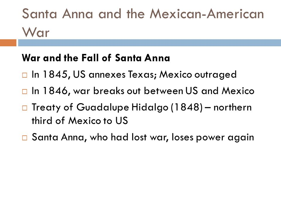 Santa Anna and the Mexican-American War War and the Fall of Santa Anna  In 1845, US annexes Texas; Mexico outraged  In 1846, war breaks out between