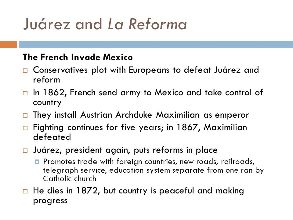 Juárez and La Reforma The French Invade Mexico  Conservatives plot with Europeans to defeat Juárez and reform  In 1862, French send army to Mexico a