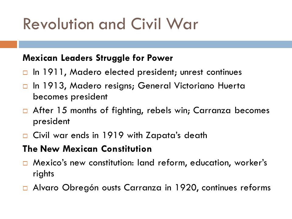 Revolution and Civil War Mexican Leaders Struggle for Power  In 1911, Madero elected president; unrest continues  In 1913, Madero resigns; General V