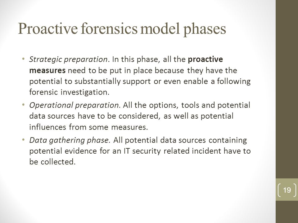 Proactive forensics model phases Strategic preparation. In this phase, all the proactive measures need to be put in place because they have the potent